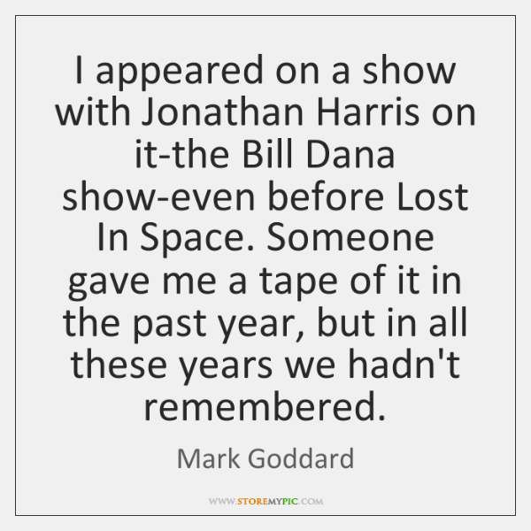 I appeared on a show with Jonathan Harris on it-the Bill Dana ...