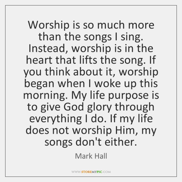 Worship is so much more than the songs I sing. Instead, worship ...