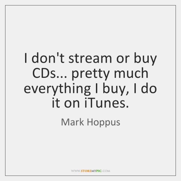 I don't stream or buy CDs... pretty much everything I buy, I ...