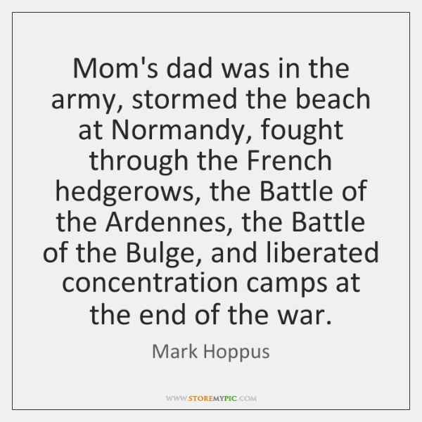 Mom's dad was in the army, stormed the beach at Normandy, fought ...