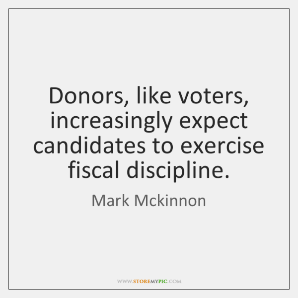 Donors, like voters, increasingly expect candidates to exercise fiscal discipline.