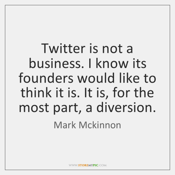 Twitter is not a business. I know its founders would like to ...