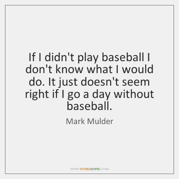 If I didn't play baseball I don't know what I would do. ...