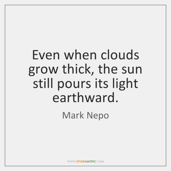 Even when clouds grow thick, the sun still pours its light earthward.