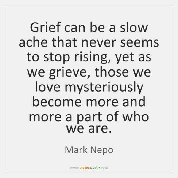 Grief can be a slow ache that never seems to stop rising, ...