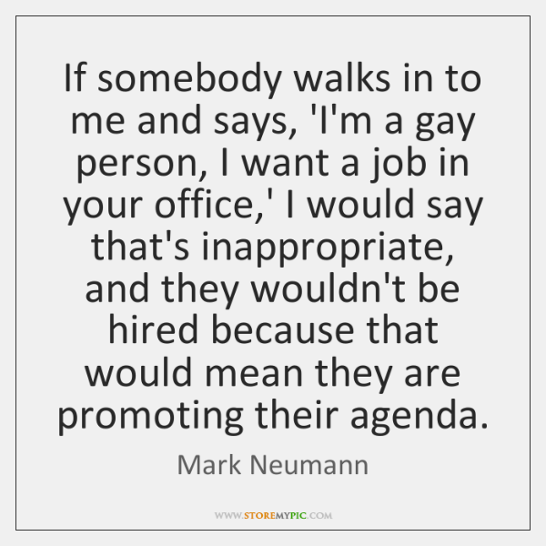 If somebody walks in to me and says, 'I'm a gay person, ...
