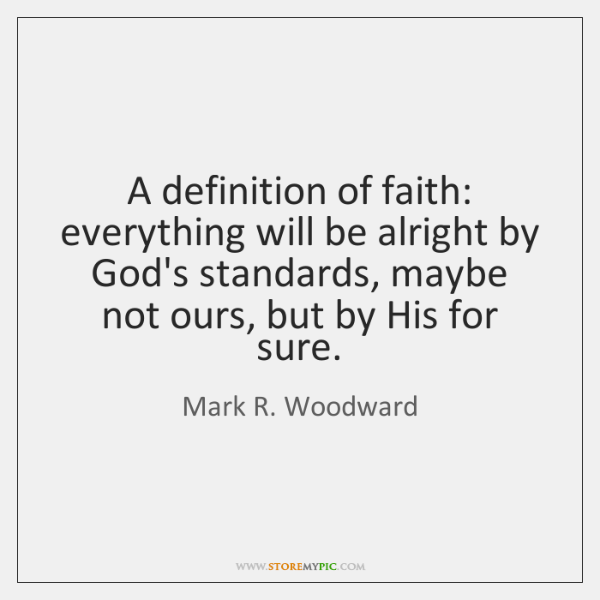 A definition of faith: everything will be alright by God's standards, maybe ...