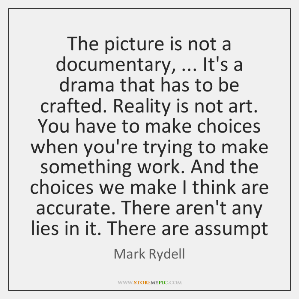The picture is not a documentary, ... It's a drama that has to ...