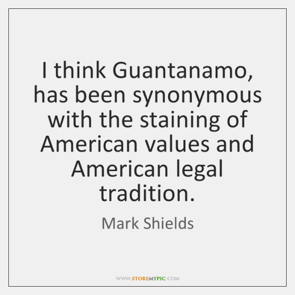I think Guantanamo, has been synonymous with the staining of American values ...