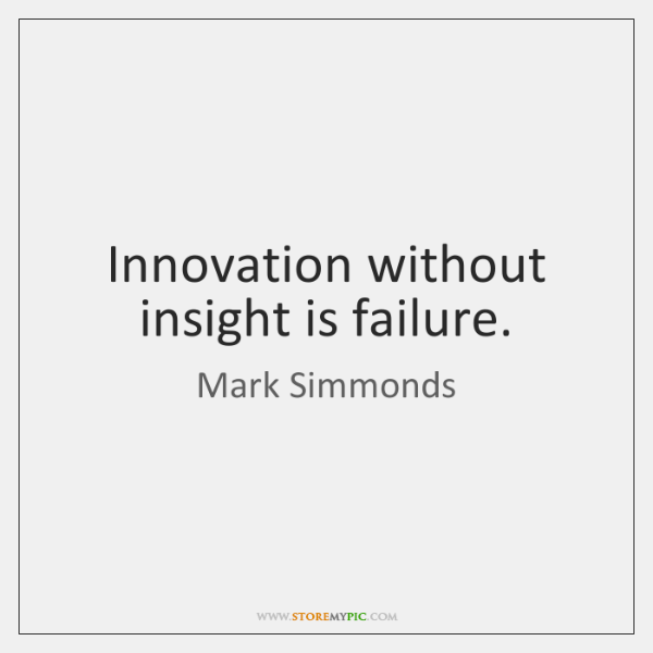 Innovation without insight is failure.