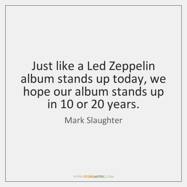 Just like a Led Zeppelin album stands up today, we hope our ...