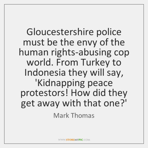 Gloucestershire police must be the envy of the human rights-abusing cop world. ...