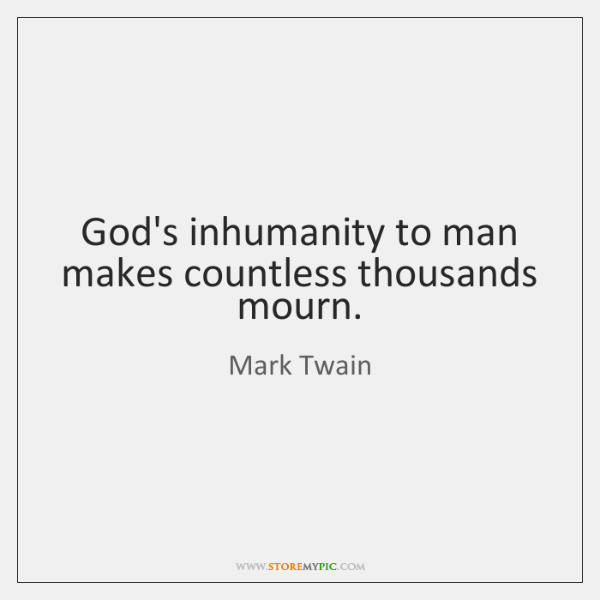 God's inhumanity to man makes countless thousands mourn.