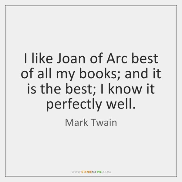 I like Joan of Arc best of all my books; and it ...