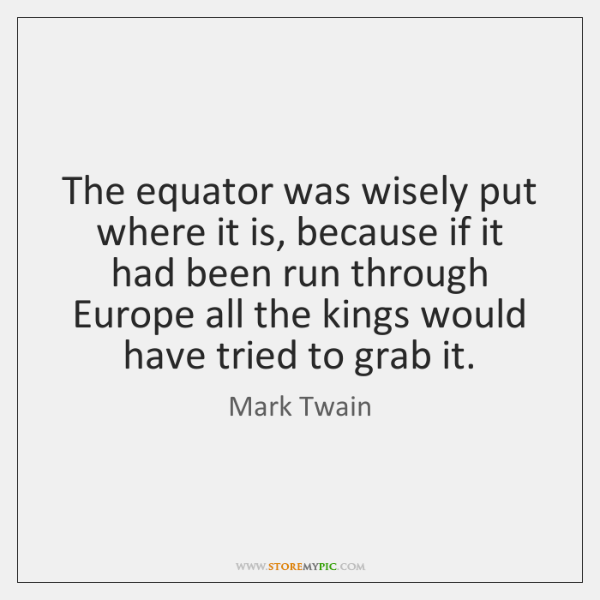 The equator was wisely put where it is, because if it had ...