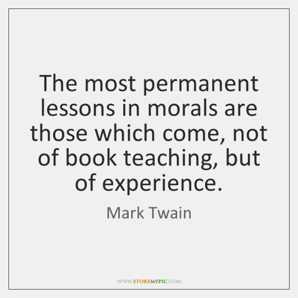 The most permanent lessons in morals are those which come, not of ...