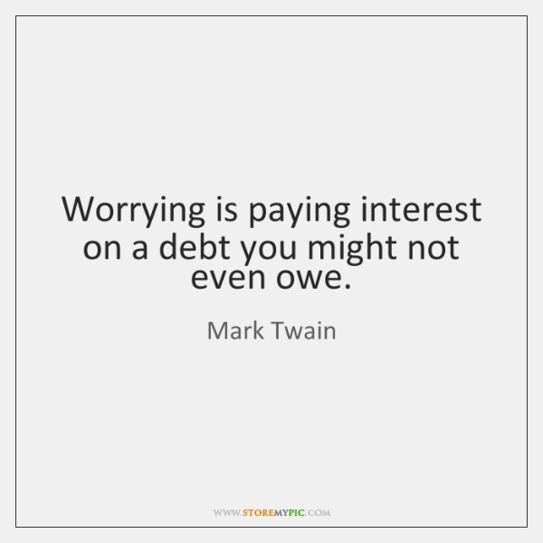 Worrying is paying interest on a debt you might not even owe.
