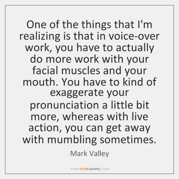 One of the things that I'm realizing is that in voice-over work, ...