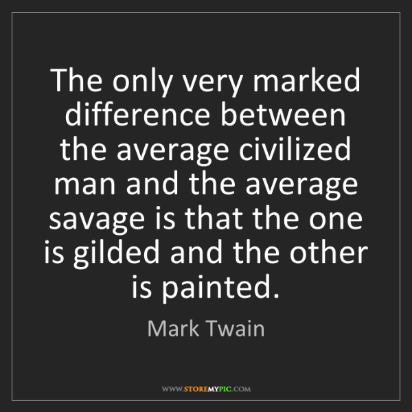Mark Twain: The only very marked difference between the average civilized...