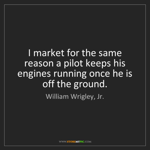 William Wrigley, Jr.: I market for the same reason a pilot keeps his engines...