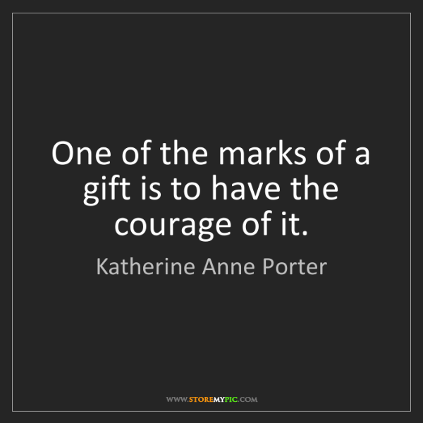 Katherine Anne Porter: One of the marks of a gift is to have the courage of...