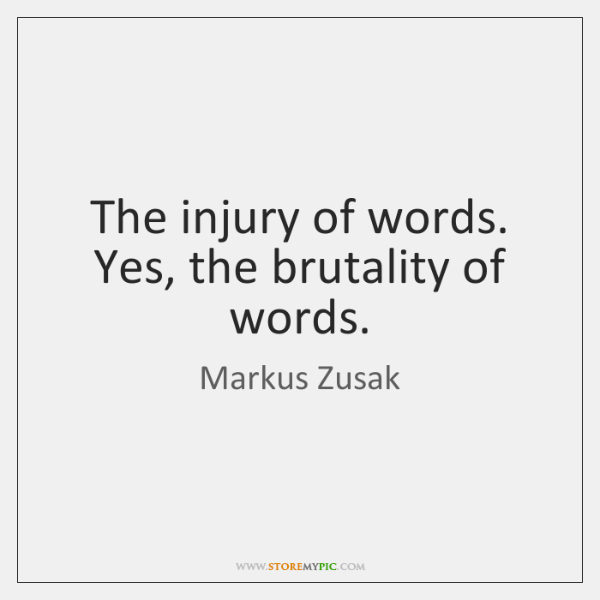 The injury of words. Yes, the brutality of words.