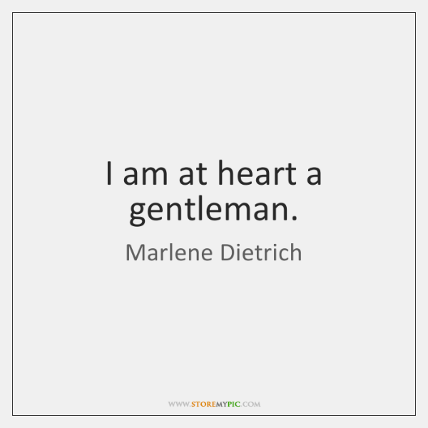 I am at heart a gentleman.