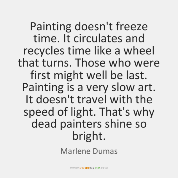 Painting doesn't freeze time. It circulates and recycles time like a wheel ...