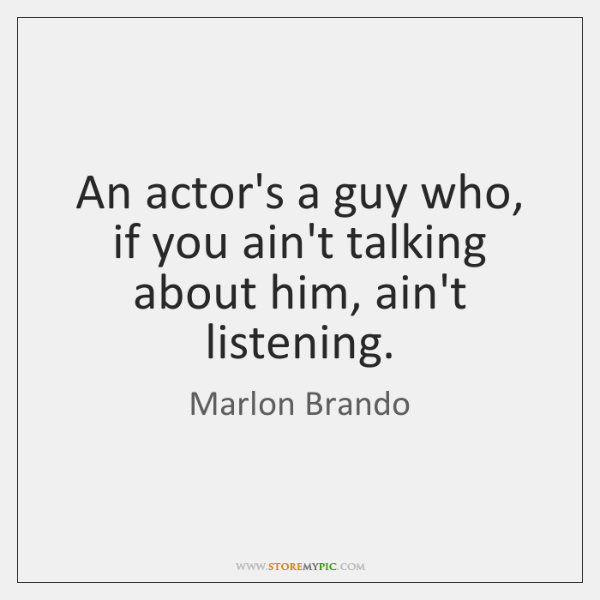 An actor's a guy who, if you ain't talking about him, ain't ...