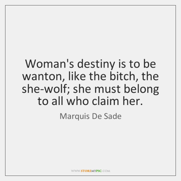 Woman's destiny is to be wanton, like the bitch, the she-wolf; she ...