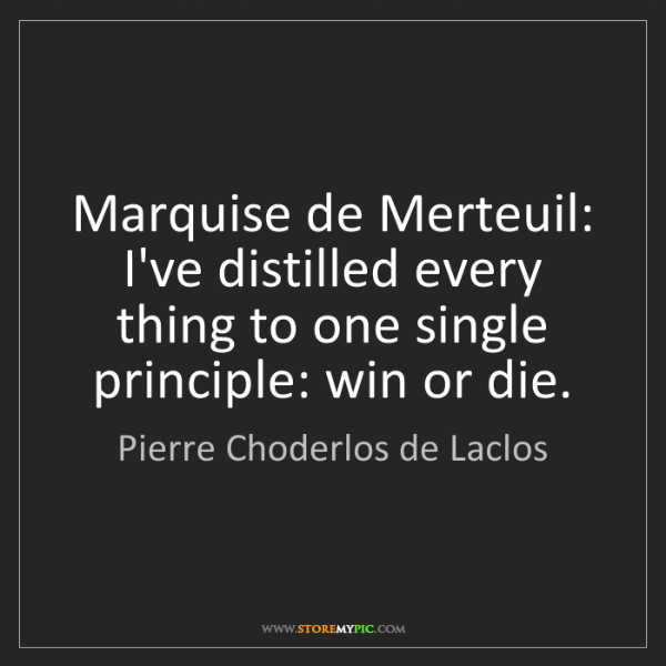 Pierre Choderlos de Laclos: Marquise de Merteuil: I've distilled every thing to one...
