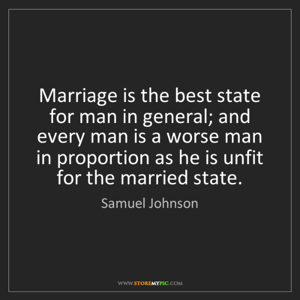 Samuel Johnson: Marriage is the best state for man in general; and every...