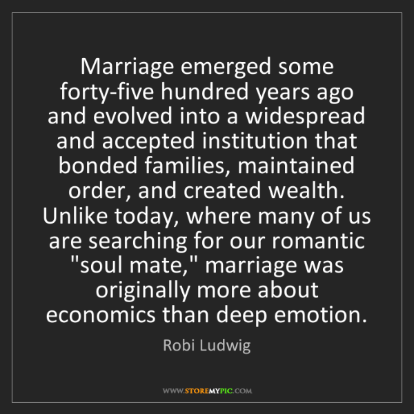 Robi Ludwig: Marriage emerged some forty-five hundred years ago and...