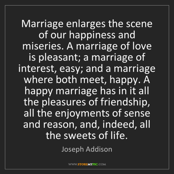 Joseph Addison: Marriage enlarges the scene of our happiness and miseries....