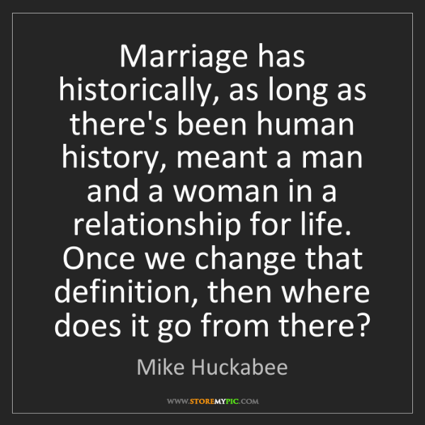 Mike Huckabee: Marriage has historically, as long as there's been human...