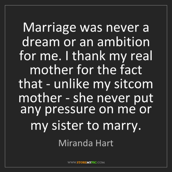 Miranda Hart: Marriage was never a dream or an ambition for me. I thank...
