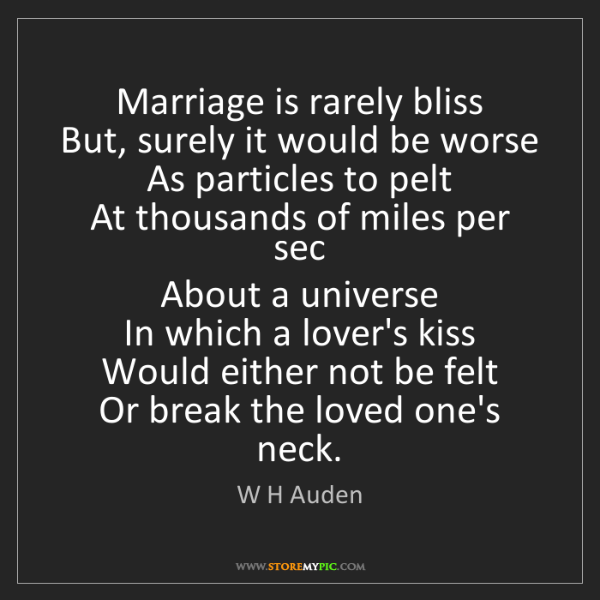 W H Auden: Marriage is rarely bliss   But, surely it would be worse...