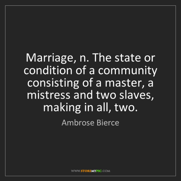 Ambrose Bierce: Marriage, n. The state or condition of a community consisting...