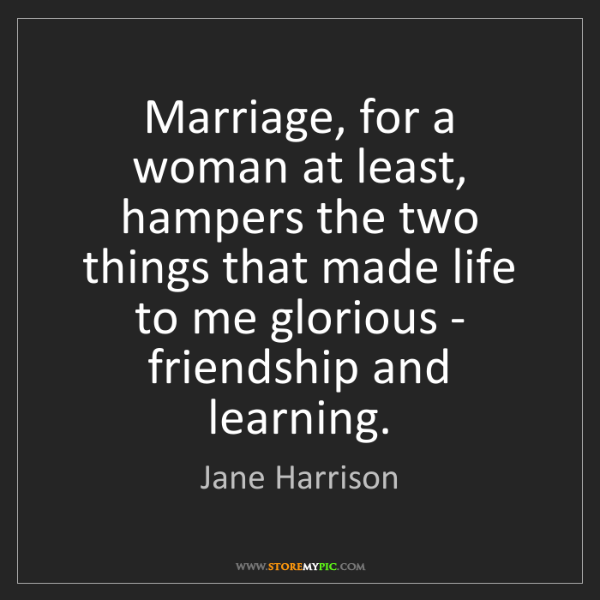 Jane Harrison: Marriage, for a woman at least, hampers the two things...