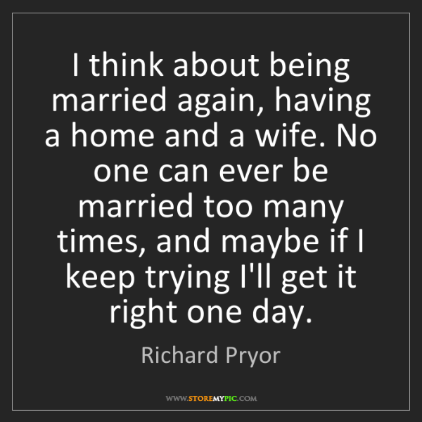 Richard Pryor: I think about being married again, having a home and...
