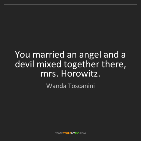Wanda Toscanini: You married an angel and a devil mixed together there,...