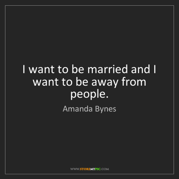 Amanda Bynes: I want to be married and I want to be away from people.
