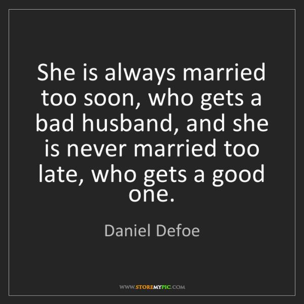 Daniel Defoe: She is always married too soon, who gets a bad husband,...
