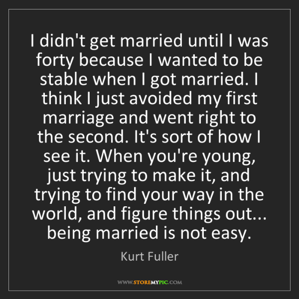 Kurt Fuller: I didn't get married until I was forty because I wanted...