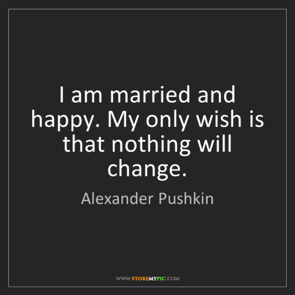 Alexander Pushkin: I am married and happy. My only wish is that nothing...