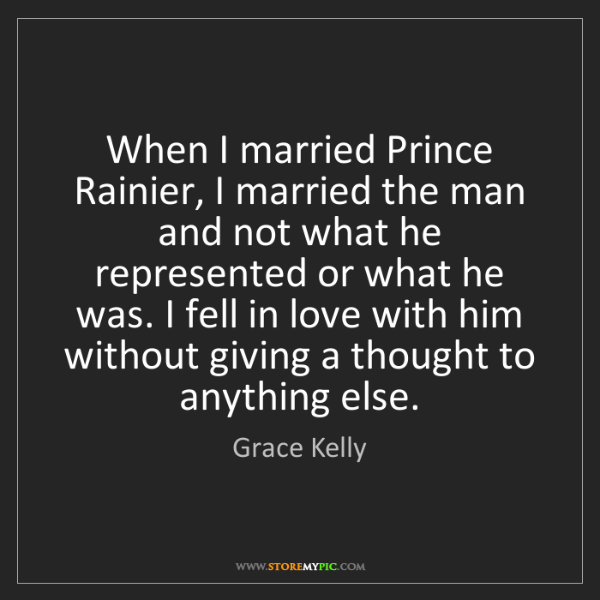 Grace Kelly: When I married Prince Rainier, I married the man and...