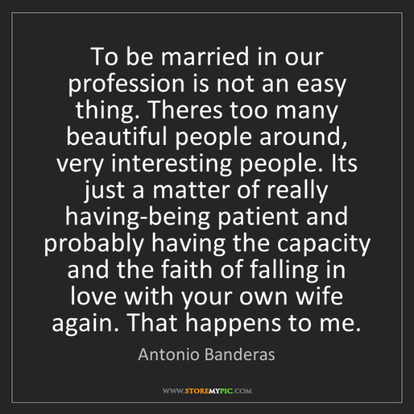 Antonio Banderas: To be married in our profession is not an easy thing....