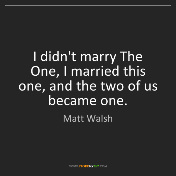 Matt Walsh: I didn't marry The One, I married this one, and the two...