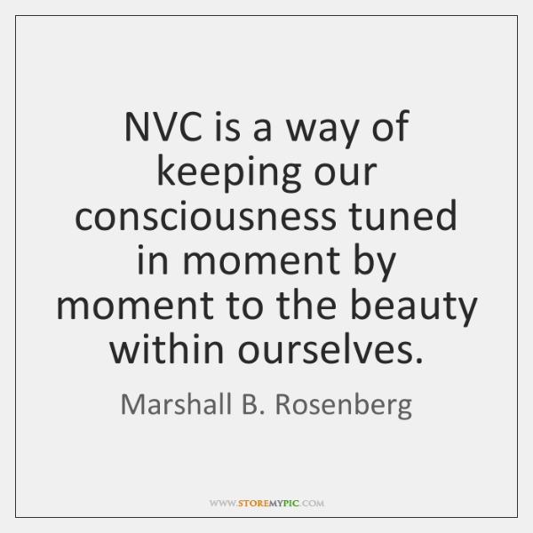 NVC is a way of keeping our consciousness tuned in moment by ...