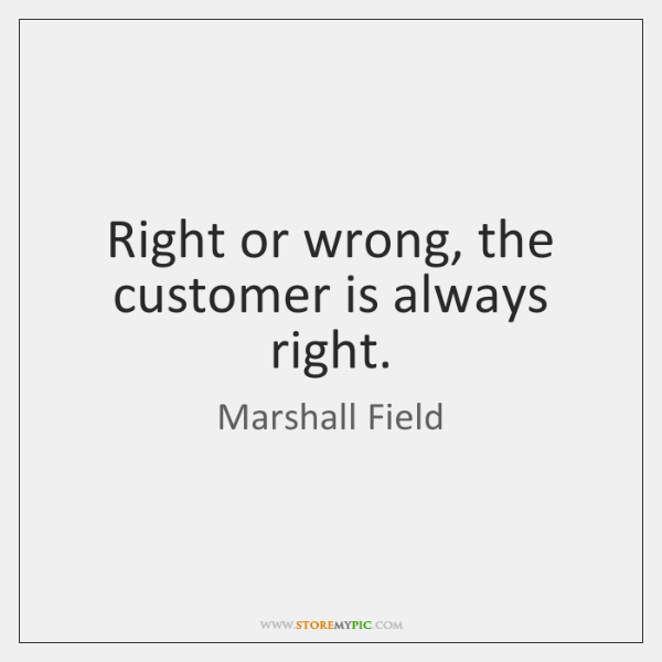 Right or wrong, the customer is always right.